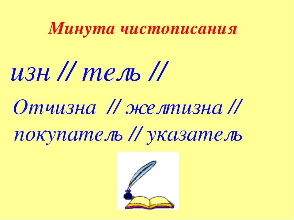 Минута чистописания изн // тель // Отчизна // желтизна // покупатель // указа...