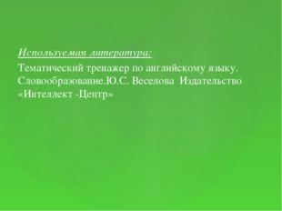 Используемая литература: Тематический тренажер по английскому языку. Словообр