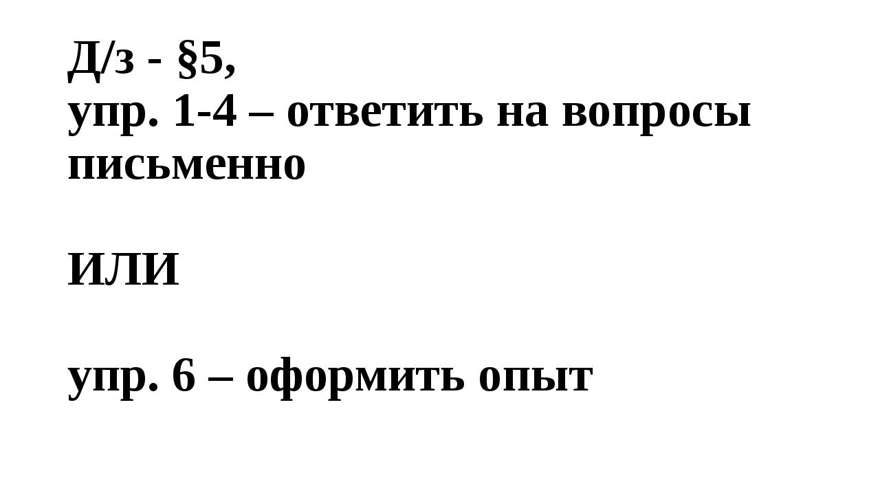 Д/з - §5, упр. 1-4 – ответить на вопросы письменно ИЛИ упр. 6 – оформить опыт