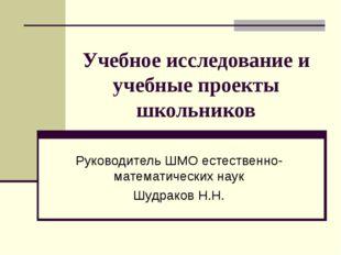 Учебное исследование и учебные проекты школьников Руководитель ШМО естественн