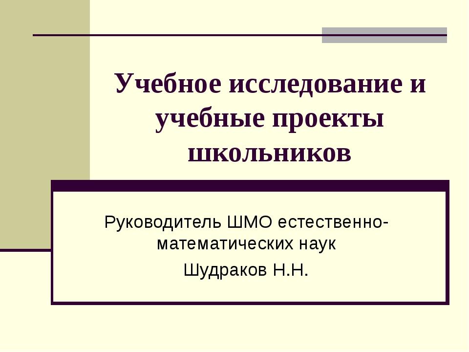 Учебное исследование и учебные проекты школьников Руководитель ШМО естественн...