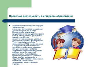 Проектная деятельность в стандарте образования Основное отличие нового Станда