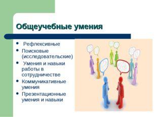 Общеучебные умения Рефлексивные Поисковые (исследовательские) Умения и навыки