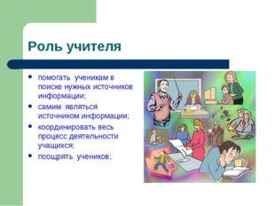Роль учителя помогать ученикам в поиске нужных источников информации; самим я