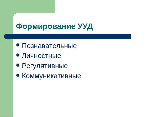 Формирование УУД Познавательные Личностные Регулятивные Коммуникативные