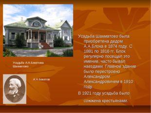 Усадьба Шахматово была приобретена дедом А.А.Блока в 1874 году. С 1881 по 181