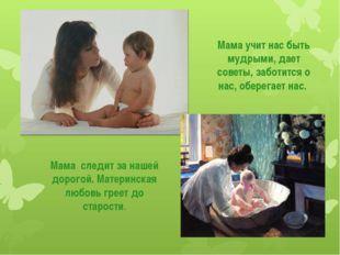 Мама учит нас быть мудрыми, дает советы, заботится о нас, оберегает нас. Мама