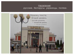 Население: русские, белорусы, украинцы, поляки.