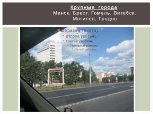 Крупные города: Минск, Брест, Гомель, Витебск, Могилев, Гродно
