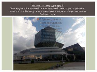 Минск – город-герой. Это крупный научный и культурный центр республики: здесь