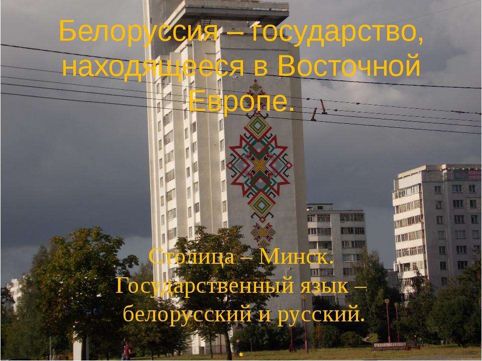 Белоруссия Белоруссия – государство, находящееся в Восточной Европе. Столица...