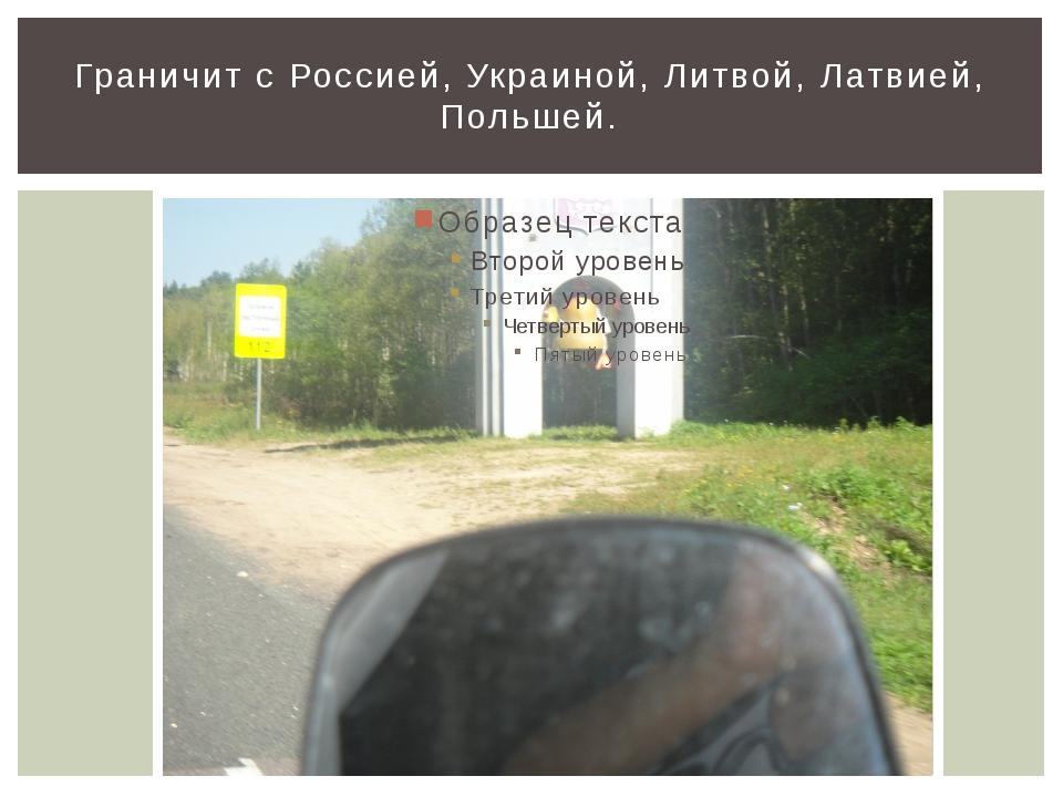 Граничит с Россией, Украиной, Литвой, Латвией, Польшей. Граничит