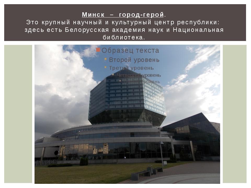 Минск – город-герой. Это крупный научный и культурный центр республики: здесь...