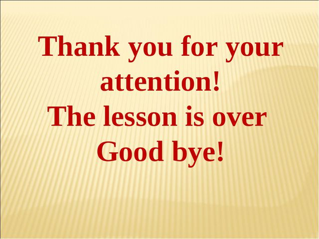 Thank you for your attention! The lesson is over Good bye!