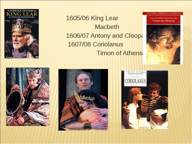 1605/06 King Lear Macbeth 1606/07 Antony and Cleopatra 1607/08 Coriolanus Tim...