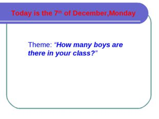 "Today is the 7th of December,Monday Theme: ""How many boys are there in your c"