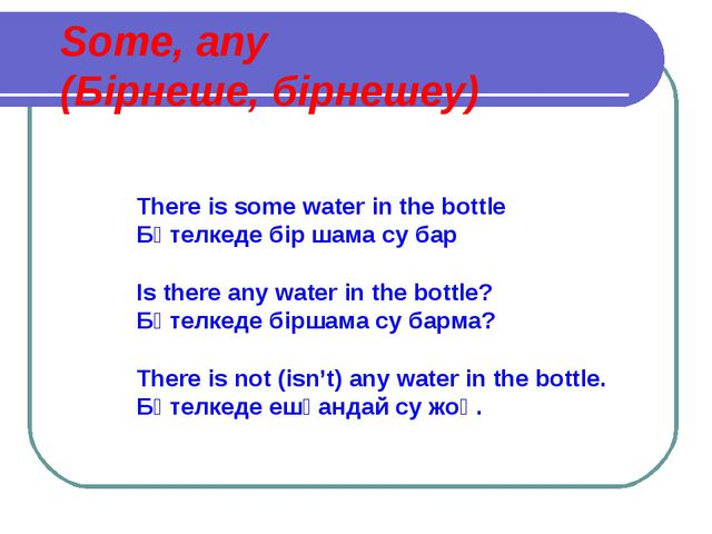 Some, any (Бірнеше, бірнешеу) There is some water in the bottle Бөтелкеде бір...