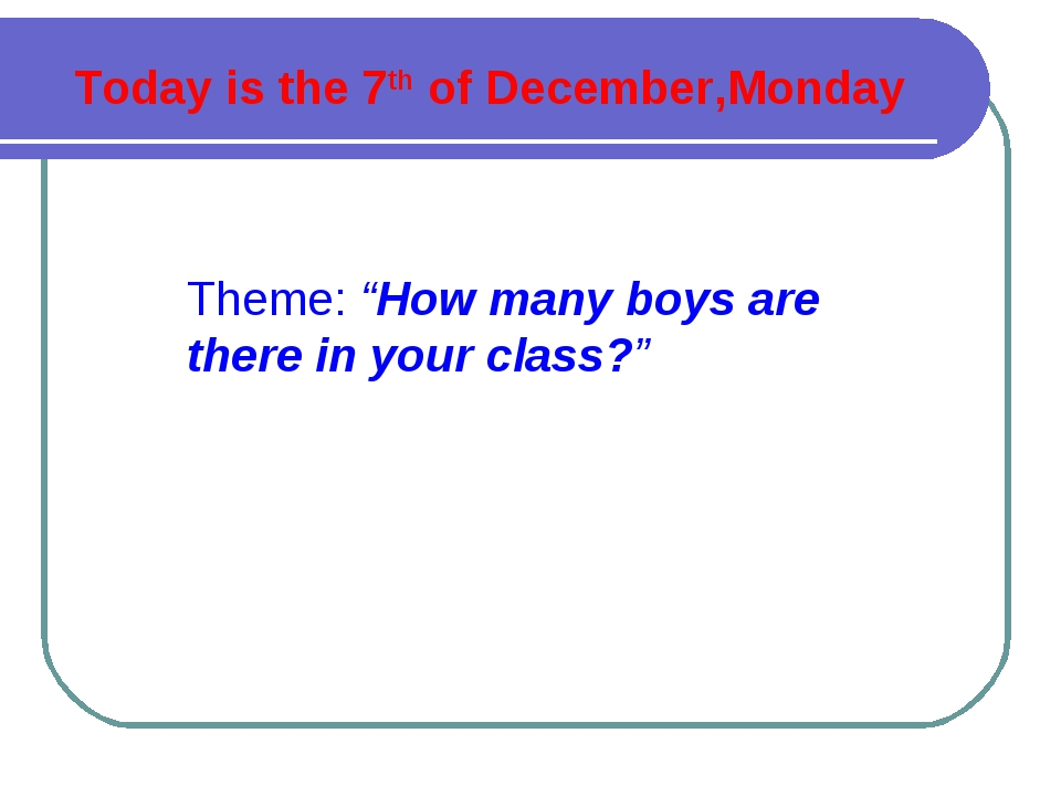 "Today is the 7th of December,Monday Theme: ""How many boys are there in your c..."