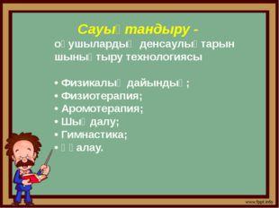Сауықтандыру - оқушылардың денсаулықтарын шынықтыру технологиясы • Физикалық
