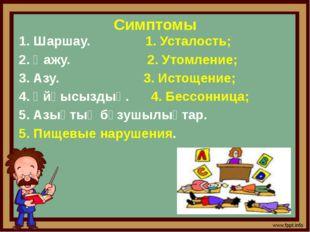 Симптомы 1. Шаршау. 1. Усталость; 2. Қажу. 2. Утомление; 3. Азу. 3. Истощение