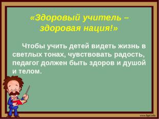 «Здоровый учитель – здоровая нация!» Чтобы учить детей видеть жизнь в светлы