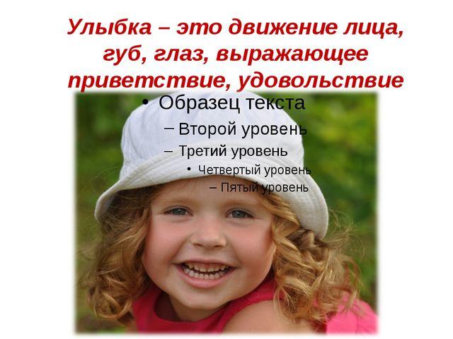 Улыбка – это движение лица, губ, глаз, выражающее приветствие, удовольствие