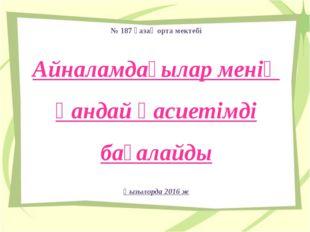 № 187 қазақ орта мектебі Айналамдағылар менің қандай қасиетімді бағалайды Қыз