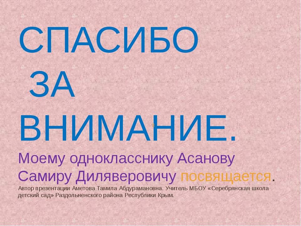 СПАСИБО ЗА ВНИМАНИЕ. Моему однокласснику Асанову Самиру Диляверовичу посвящае...
