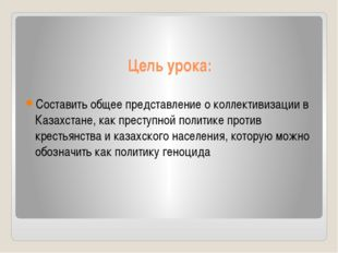 Цель урока: Составить общее представление о коллективизации в Казахстане, как