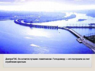 ДнепроГЭС. Он остается лучшим «памятником» Голодомору — его построили за счет