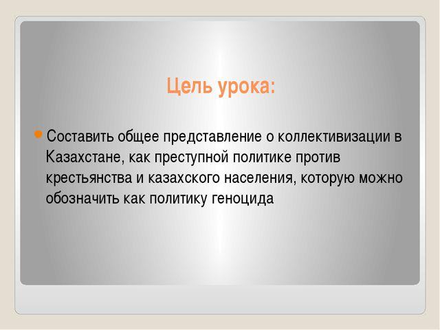 Цель урока: Составить общее представление о коллективизации в Казахстане, как...