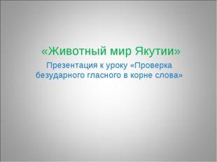 «Животный мир Якутии» Презентация к уроку «Проверка безударного гласного в к