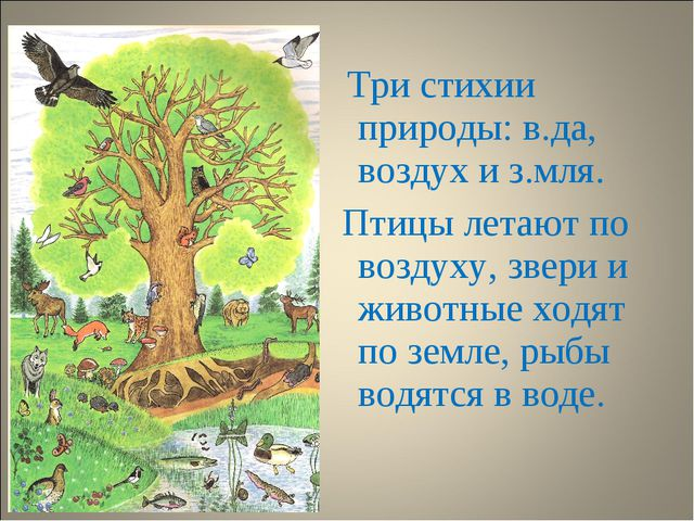 Три стихии природы: в.да, воздух и з.мля. Птицы летают по воздуху, звери и ж...