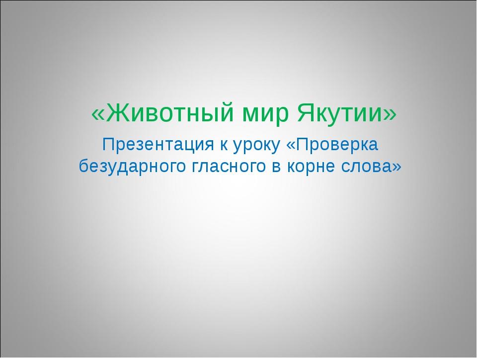 «Животный мир Якутии» Презентация к уроку «Проверка безударного гласного в к...