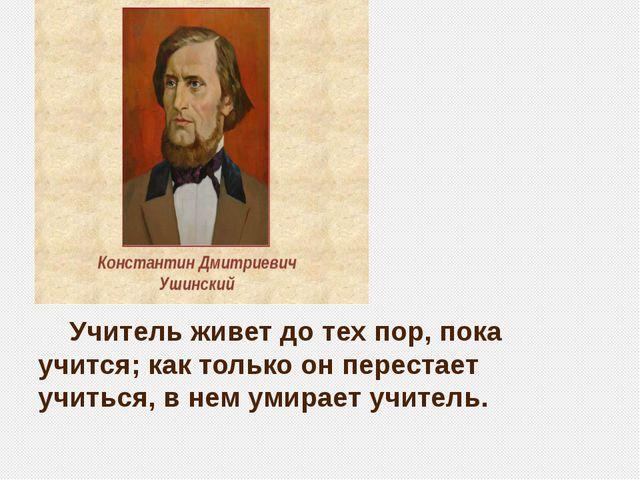 Учитель живет до тех пор, пока учится; как только он перестает учиться, в н...