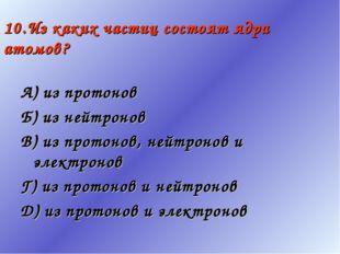 10.Из каких частиц состоят ядра атомов? А) из протонов Б) из нейтронов В) из