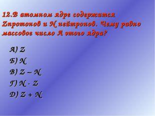 12.В атомном ядре содержится Zпротонов и N нейтронов. Чему равно массовое чис