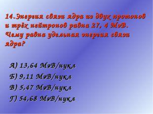 14.Энергия связи ядра из двух протонов и трёх нейтронов равна 27, 4 МэВ. Чему