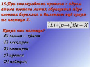15.При столкновении протона с ядром атома изотопа лития образуется ядро изото