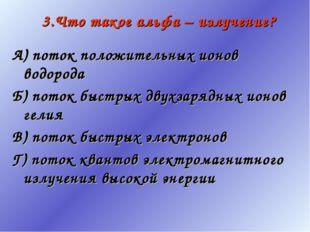 3.Что такое альфа – излучение? А) поток положительных ионов водорода Б) поток