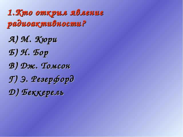 1.Кто открыл явление радиоактивности? А) М. Кюри Б) Н. Бор В) Дж. Томсон Г) Э...