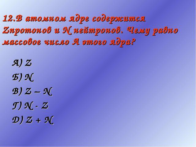12.В атомном ядре содержится Zпротонов и N нейтронов. Чему равно массовое чис...