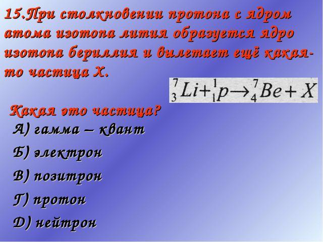 15.При столкновении протона с ядром атома изотопа лития образуется ядро изото...