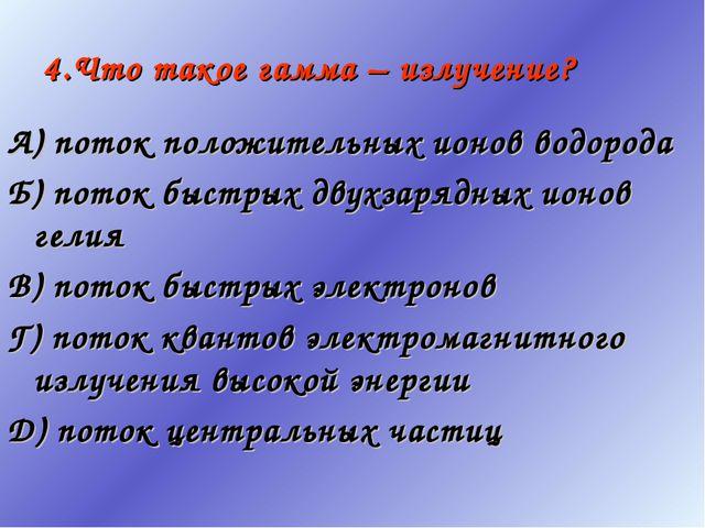 4.Что такое гамма – излучение? А) поток положительных ионов водорода Б) поток...