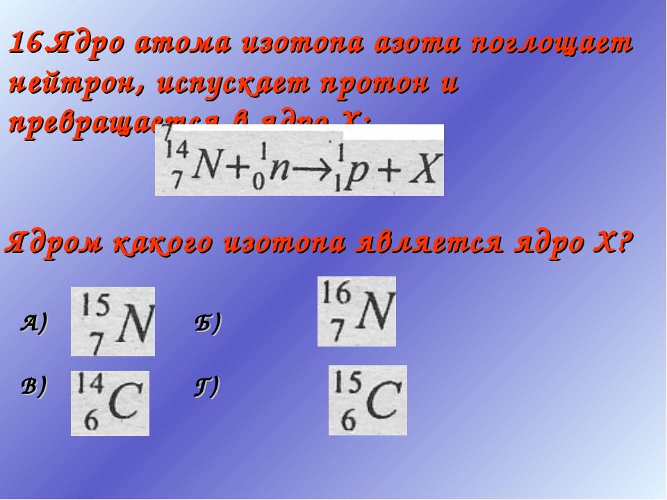 16.Ядро атома изотопа азота поглощает нейтрон, испускает протон и превращаетс...