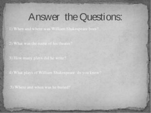 1) When and where was William Shakespeare born? 2) What was the name of his t