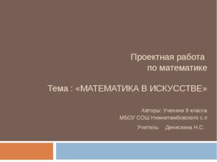Проектная работа по математике Тема : «МАТЕМАТИКА В ИСКУССТВЕ» Авторы: