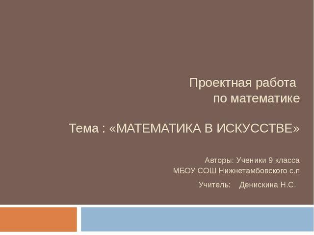 Проектная работа по математике Тема : «МАТЕМАТИКА В ИСКУССТВЕ» Авторы:...