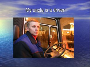 My uncle is a driver