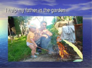 I help my father in the garden